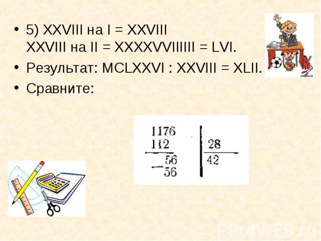 5) XXVIII на I = XXVIII XXVIII на II = ХХХХVVIIIIII = LVI. 5) XXVIII на I = XXVIII XXVIII на II = ХХХХVVIIIIII = LVI. Результат: МСLХХVI : XXVIII = ХLII. Сравните:
