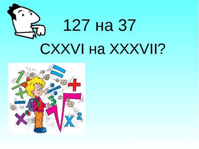 127 на 37 СХХVI на XXXVII?