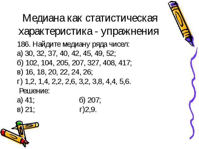 186. Найдите медиану ряда чисел: 186. Найдите медиану ряда чисел: а) 30, 32, 37, 40, 42, 45, 49, 52; б) 102, 104, 205, 207, 327, 408, 417; в) 16, 18, 20, 22, 24, 26; г) 1,2, 1,4, 2,2, 2,6, 3,2, 3,8, 4,4, 5,6. Решение: а) 41; б) 207; в) 21; г)2,9.