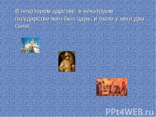 В некотором царстве, в некотором государстве жил-был царь, и было у него два сына. В некотором царстве, в некотором государстве жил-был царь, и было у него два сына.