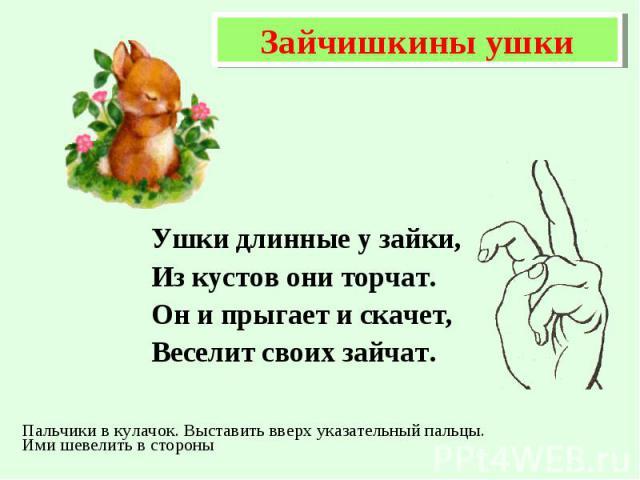 Ушки длинные у зайки, Ушки длинные у зайки, Из кустов они торчат. Он и прыгает и скачет, Веселит своих зайчат.