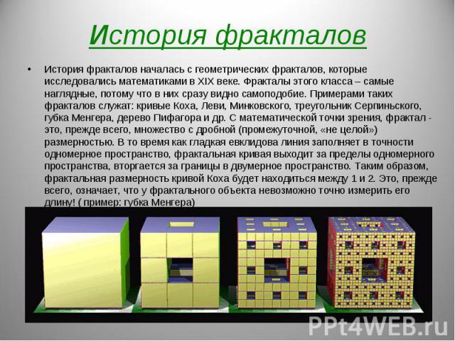 История фракталов началась с геометрических фракталов, которые исследовались математиками в XIX веке. Фракталы этого класса – самые наглядные, потому что в них сразу видно самоподобие. Примерами таких фракталов служат: кривые Коха, Леви, Минковского…