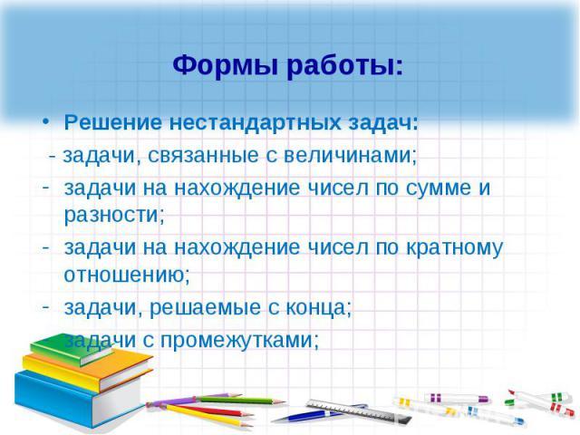 Решение нестандартных задач: Решение нестандартных задач: - задачи, связанные с величинами; задачи на нахождение чисел по сумме и разности; задачи на нахождение чисел по кратному отношению; задачи, решаемые с конца; задачи с промежутками;