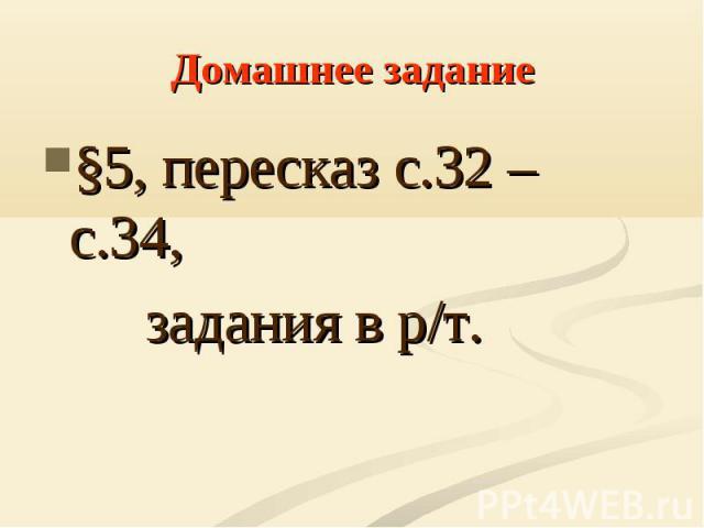 §5, пересказ с.32 – с.34, §5, пересказ с.32 – с.34, задания в р/т.