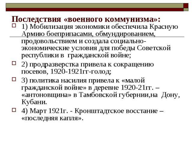 Последствия «военного коммунизма»: 1) Мобилизация экономики обеспечила Красную Армию боеприпасами, обмундированием, продовольствием и создала социально-экономические условия для победы Советской республики в гражданской войне; 2) продразверстка прив…