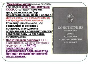 Символом эпохи можно считать принятую в 1936 г. Конституцию СССР. Она гарантиров