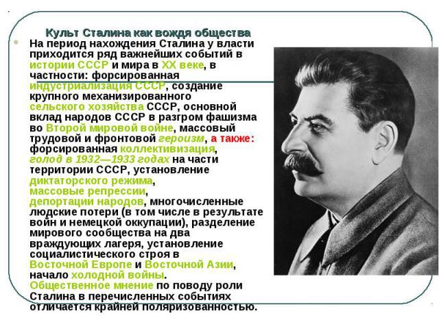Культ Сталина как вождя общества На период нахождения Сталина у власти приходится ряд важнейших событий в истории СССР и мира в XX веке, в частности: форсированная индустриализация СССР, создание крупного механизированного сельского хозяйства СССР, …