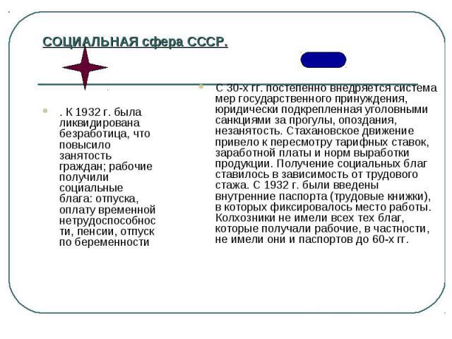 СОЦИАЛЬНАЯ сфера СССР. . К1932г. была ликвидирована безработица, что повысило занятость граждан; рабочие получили социальные блага: отпуска, оплату временной нетрудоспособности, пенсии, отпуск по беременности