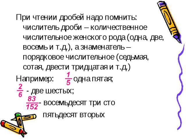 При чтении дробей надо помнить: числитель дроби – количественное числительное женского рода (одна, две, восемь и т.д.), а знаменатель – порядковое числительное (седьмая, сотая, двести тридцатая и т.д.) При чтении дробей надо помнить: числитель дроби…