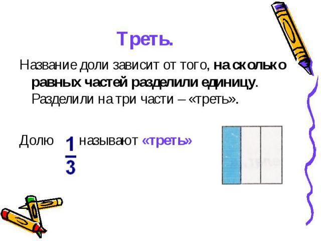 Треть. Название доли зависит от того, на сколько равных частей разделили единицу. Разделили на три части – «треть». Долю называют «треть»