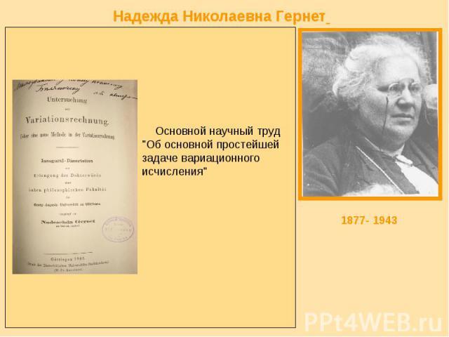 Надежда Николаевна Гернет родилась 30 (18) апреля 1877 года в Симбирске. Среди русских женщин, занятиями которых руководил в Геттингене знаменитый немецкий математик Д.Гильберт, была Н.Гернет. Она прибыла в Геттингенский университет после окончания …