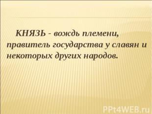 КНЯЗЬ - вождь племени, правитель государства у славян и некоторых других народов