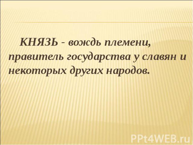 КНЯЗЬ - вождь племени, правитель государства у славян и некоторых других народов. КНЯЗЬ - вождь племени, правитель государства у славян и некоторых других народов.