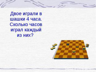 Двое играли в шашки 4 часа. Сколько часов играл каждый из них? Двое играли в шаш