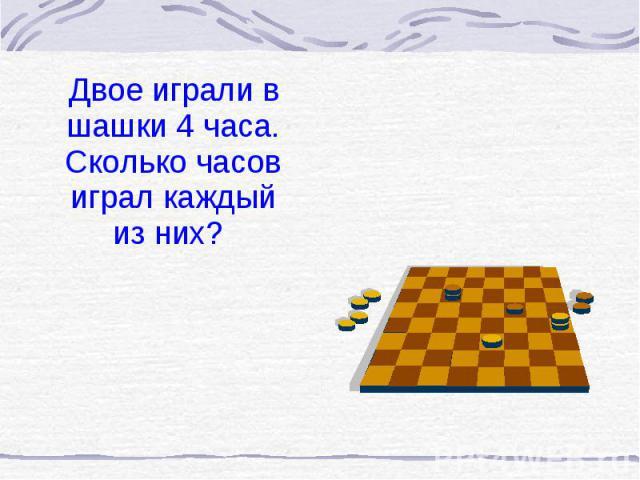 Двое играли в шашки 4 часа. Сколько часов играл каждый из них? Двое играли в шашки 4 часа. Сколько часов играл каждый из них?