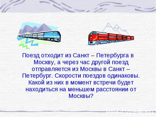 Поезд отходит из Санкт – Петербурга в Москву, а через час другой поезд отправляется из Москвы в Санкт – Петербург. Скорости поездов одинаковы. Какой из них в момент встречи будет находиться на меньшем расстоянии от Москвы? Поезд отходит из Санкт – П…