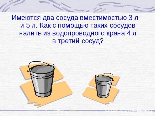 Имеются два сосуда вместимостью 3 л и 5 л. Как с помощью таких сосудов налить из водопроводного крана 4 л в третий сосуд? Имеются два сосуда вместимостью 3 л и 5 л. Как с помощью таких сосудов налить из водопроводного крана 4 л в третий сосуд?