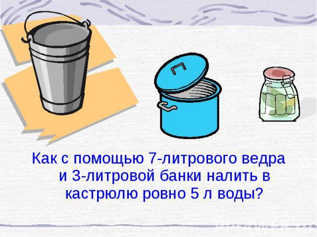 Как с помощью 7-литрового ведра и 3-литровой банки налить в кастрюлю ровно 5 л воды? Как с помощью 7-литрового ведра и 3-литровой банки налить в кастрюлю ровно 5 л воды?