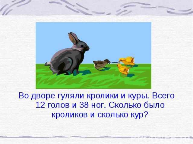 Во дворе гуляли кролики и куры. Всего 12 голов и 38 ног. Сколько было кроликов и сколько кур? Во дворе гуляли кролики и куры. Всего 12 голов и 38 ног. Сколько было кроликов и сколько кур?