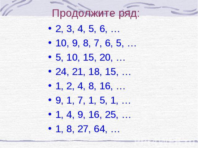 2, 3, 4, 5, 6, … 2, 3, 4, 5, 6, … 10, 9, 8, 7, 6, 5, … 5, 10, 15, 20, … 24, 21, 18, 15, … 1, 2, 4, 8, 16, … 9, 1, 7, 1, 5, 1, … 1, 4, 9, 16, 25, … 1, 8, 27, 64, …