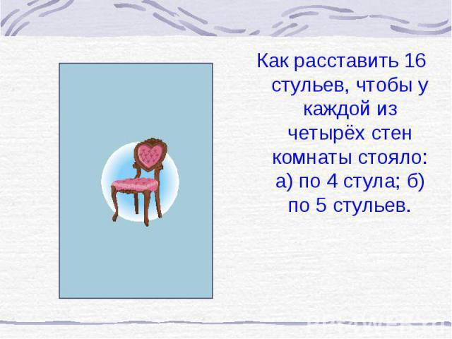 Как расставить 16 стульев, чтобы у каждой из четырёх стен комнаты стояло: а) по 4 стула; б) по 5 стульев. Как расставить 16 стульев, чтобы у каждой из четырёх стен комнаты стояло: а) по 4 стула; б) по 5 стульев.