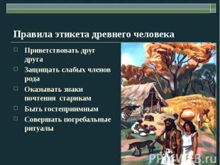 Правила этикета древнего человека Приветствовать друг друга Защищать слабых член