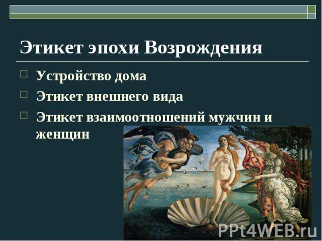 Этикет эпохи Возрождения Устройство дома Этикет внешнего вида Этикет взаимоотношений мужчин и женщин