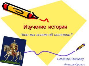 Изучение истории Что мы знаем об истории?