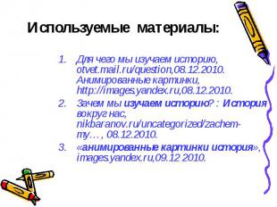 Используемые материалы: Для чего мы изучаем историю, otvet.mail.ru/question,08.1