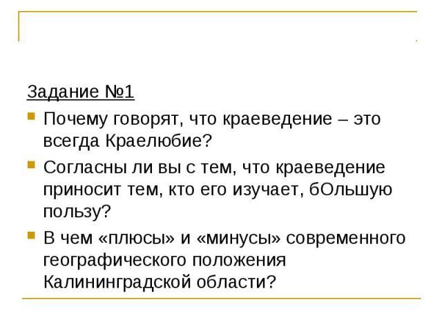 Задание №1 Задание №1 Почему говорят, что краеведение – это всегда Краелюбие? Согласны ли вы с тем, что краеведение приносит тем, кто его изучает, бОльшую пользу? В чем «плюсы» и «минусы» современного географического положения Калининградской области?