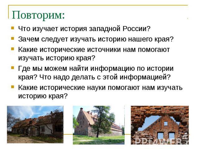 Что изучает история западной России? Что изучает история западной России? Зачем следует изучать историю нашего края? Какие исторические источники нам помогают изучать историю края? Где мы можем найти информацию по истории края? Что надо делать с это…