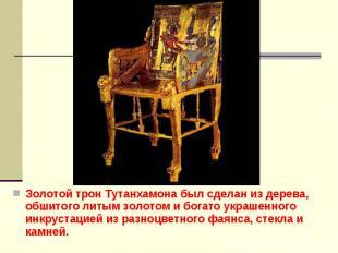 Золотой трон Тутанхамона был сделан из дерева, обшитого литым золотом и богато у