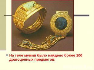 На теле мумии было найдено более 100 драгоценных предметов. На теле мумии было н