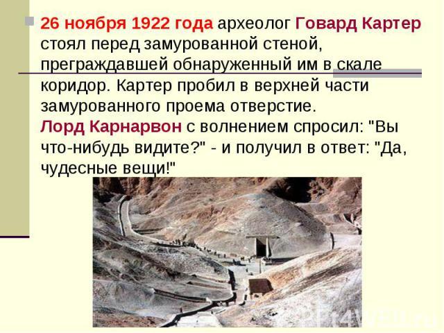 """26 ноября 1922 года археолог Говард Картер стоял перед замурованной стеной, преграждавшей обнаруженный им в скале коридор. Картер пробил в верхней части замурованного проема отверстие. Лорд Карнарвон с волнением спросил: """"Вы что-нибудь видите?&…"""