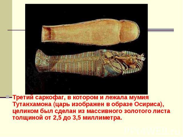 Третий саркофаг, в котором и лежала мумия Тутанхамона (царь изображен в образе Осириса), целиком был сделан из массивного золотого листа толщиной от 2,5 до 3,5 миллиметра. Третий саркофаг, в котором и лежала мумия Тутанхамона (царь изображен в образ…