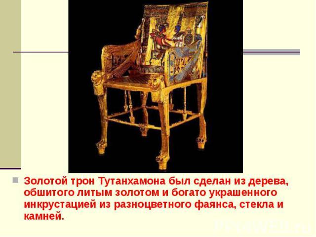Золотой трон Тутанхамона был сделан из дерева, обшитого литым золотом и богато украшенного инкрустацией из разноцветного фаянса, стекла и камней. Золотой трон Тутанхамона был сделан из дерева, обшитого литым золотом и богато украшенного инкрустацией…