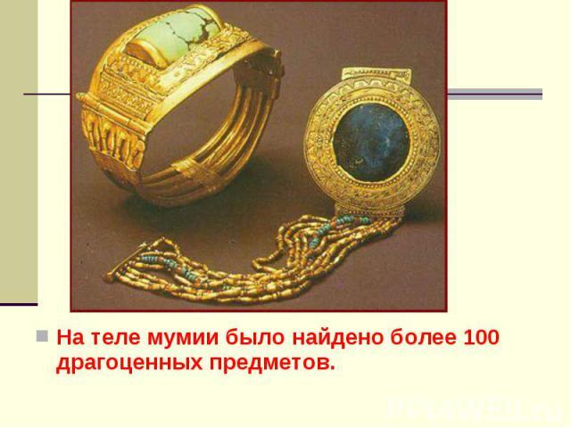 На теле мумии было найдено более 100 драгоценных предметов. На теле мумии было найдено более 100 драгоценных предметов.