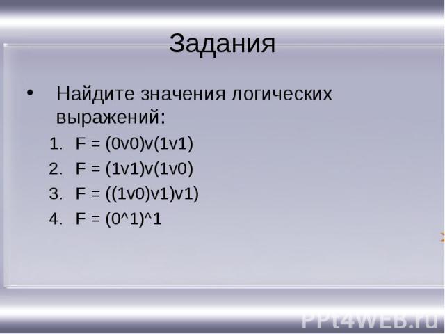 Найдите значения логических выражений: Найдите значения логических выражений: F = (0v0)v(1v1) F = (1v1)v(1v0) F = ((1v0)v1)v1) F = (0^1)^1