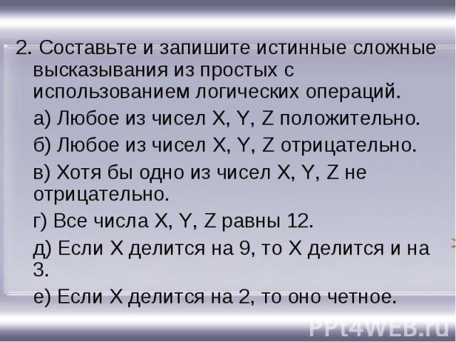 2. Составьте и запишите истинные сложные высказывания из простых с использованием логических операций. 2. Составьте и запишите истинные сложные высказывания из простых с использованием логических операций. а) Любое из чисел X, Y, Z положительно. б) …