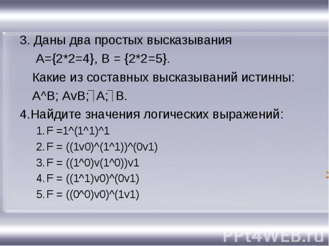 3. Даны два простых высказывания 3. Даны два простых высказывания A={2*2=4}, B = {2*2=5}. Какие из составных высказываний истинны: A^B; AvB; А; В. 4.Найдите значения логических выражений: F =1^(1^1)^1 F = ((1v0)^(1^1))^(0v1) F = ((1^0)v(1^0))v1 F = …