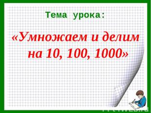 «Умножаем и делим на 10, 100, 1000» «Умножаем и делим на 10, 100, 1000»