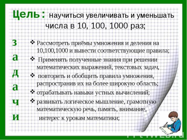 Рассмотреть приёмы умножения и деления на 10,100,1000 и вывести соответствующие правила; Рассмотреть приёмы умножения и деления на 10,100,1000 и вывести соответствующие правила; Применять полученные знания при решении математических выражений, текст…