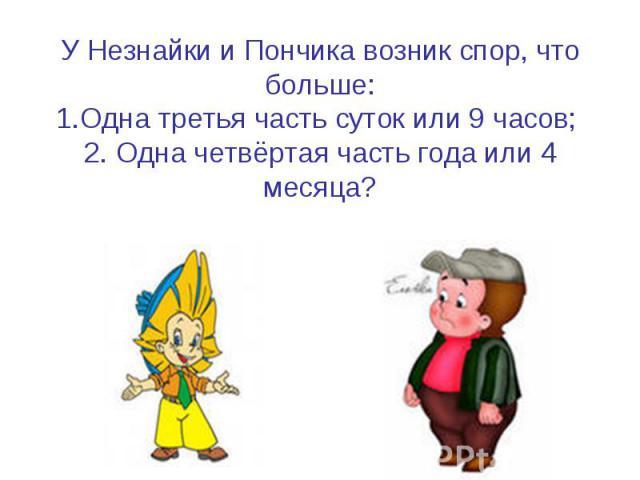 У Незнайки и Пончика возник спор, что больше: 1.Одна третья часть суток или 9 часов; 2. Одна четвёртая часть года или 4 месяца?