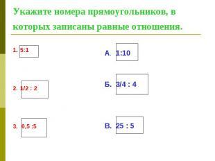 Укажите номера прямоугольников, в которых записаны равные отношения. 1. 5:1 2. 1