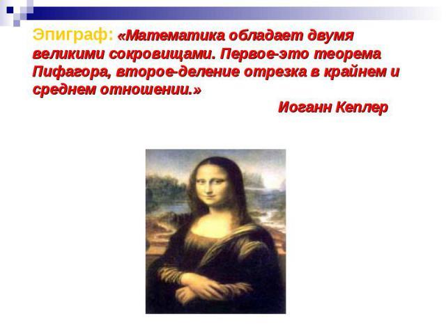 Эпиграф: «Математика обладает двумя великими сокровищами. Первое-это теорема Пифагора, второе-деление отрезка в крайнем и среднем отношении.» Иоганн Кеплер