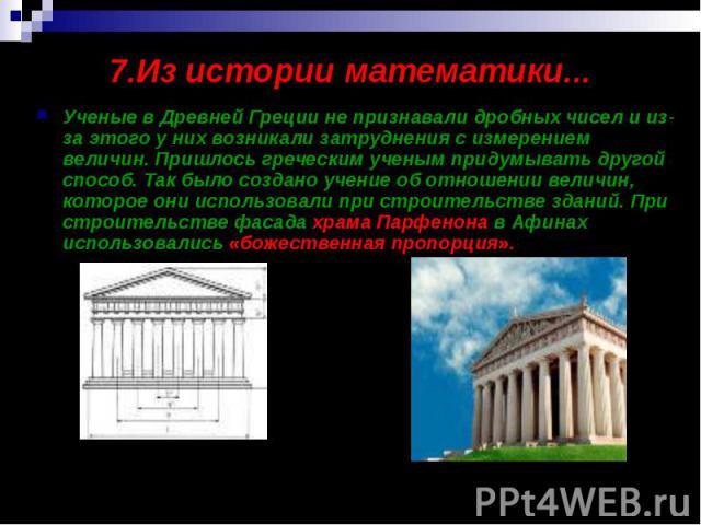 7.Из истории математики... Ученые в Древней Греции не признавали дробных чисел и из-за этого у них возникали затруднения с измерением величин. Пришлось греческим ученым придумывать другой способ. Так было создано учение об отношении величин, которое…