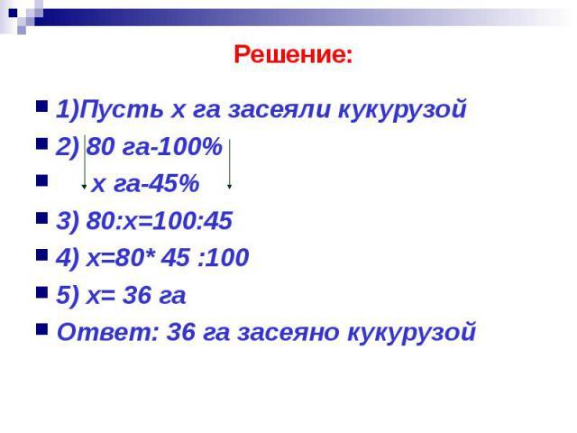 Решение: 1)Пусть х га засеяли кукурузой 2) 80 га-100% х га-45% 3) 80:х=100:45 4) х=80* 45 :100 5) х= 36 га Ответ: 36 га засеяно кукурузой