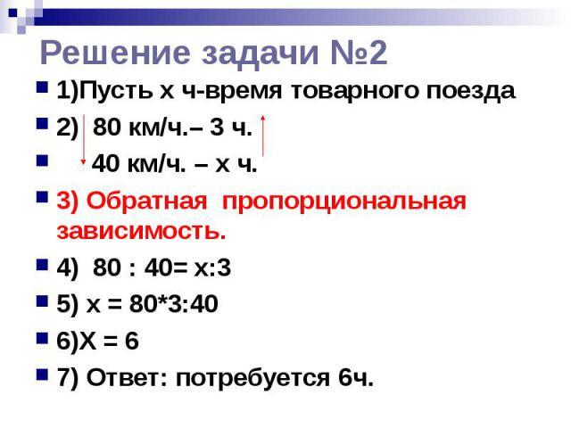 Решение задачи №2 1)Пусть x ч-время товарного поезда 2) 80 км/ч.– 3 ч. 40 км/ч. – х ч. 3) Обратная пропорциональная зависимость. 4) 80 : 40= х:3 5) x = 80*3:40 6)Х = 6 7) Ответ: потребуется 6ч.