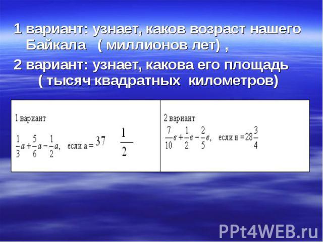 1 вариант: узнает, каков возраст нашего Байкала ( миллионов лет) , 1 вариант: узнает, каков возраст нашего Байкала ( миллионов лет) , 2 вариант: узнает, какова его площадь ( тысяч квадратных километров)
