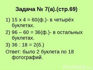Задача № 7(а).(стр.69) 15 х 4 = 60(ф.)- в четырёх буклетах. 96 – 60 = 36(ф.)- в